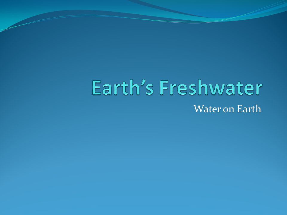 Earth's Freshwater Water on Earth