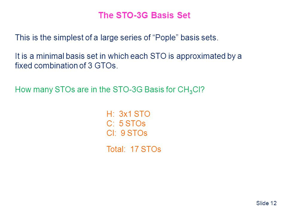 The STO-3G Basis Set This is the simplest of a large series of Pople basis sets. It is a minimal basis set in which each STO is approximated by a.