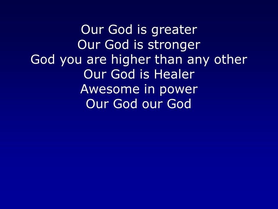 Our God is greater Our God is stronger God you are higher than any other Our God is Healer Awesome in power Our God our God
