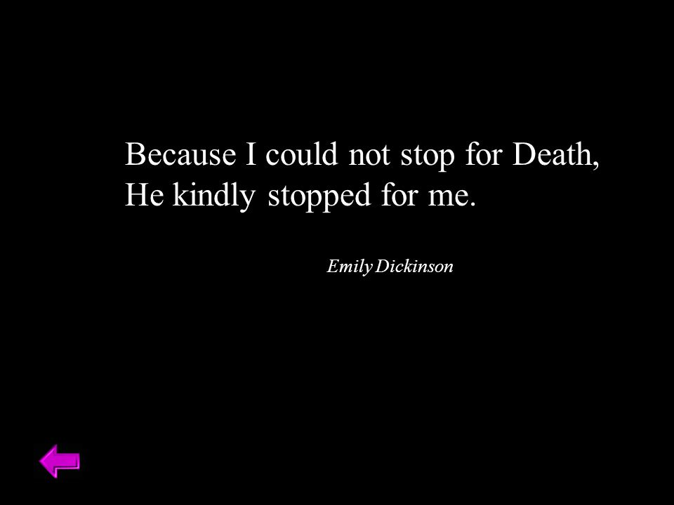 Because I could not stop for Death, He kindly stopped for me.