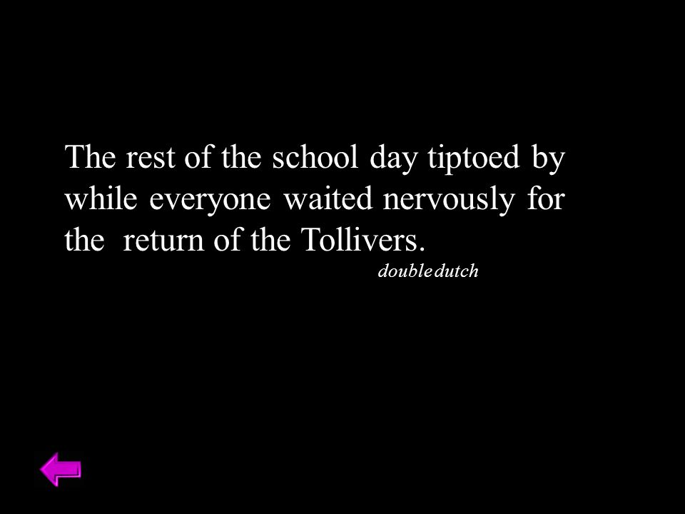 The rest of the school day tiptoed by while everyone waited nervously for the return of the Tollivers.