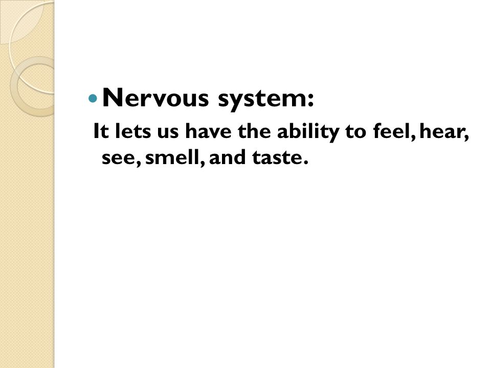 Nervous system: It lets us have the ability to feel, hear, see, smell, and taste.