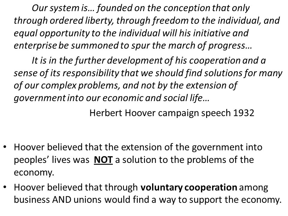 Our system is… founded on the conception that only through ordered liberty, through freedom to the individual, and equal opportunity to the individual will his initiative and enterprise be summoned to spur the march of progress… It is in the further development of his cooperation and a sense of its responsibility that we should find solutions for many of our complex problems, and not by the extension of government into our economic and social life… Herbert Hoover campaign speech 1932