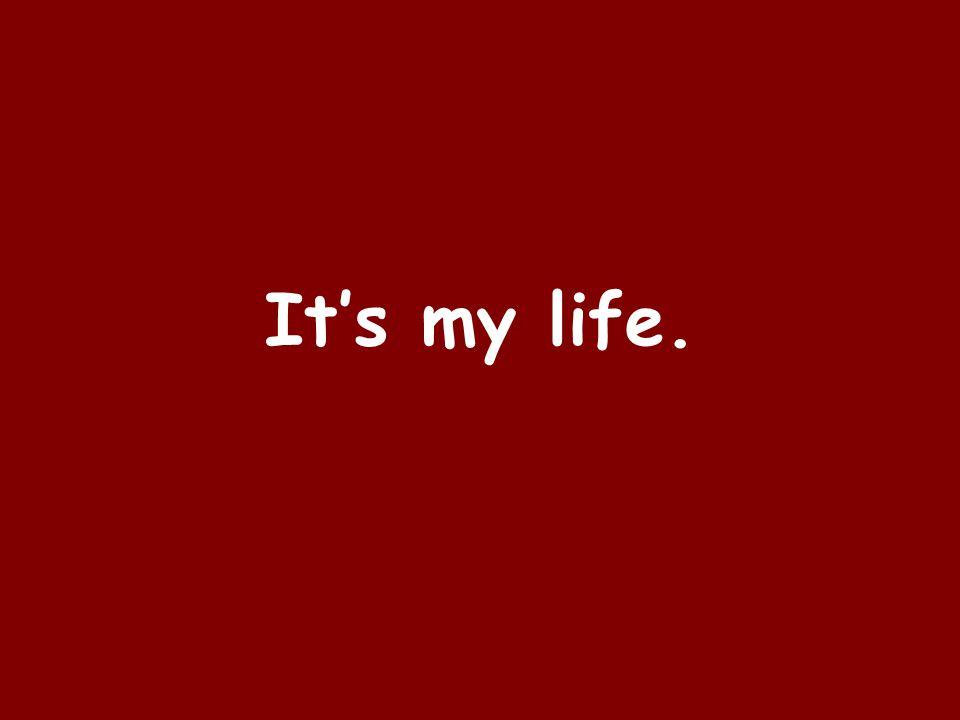 It's my life.
