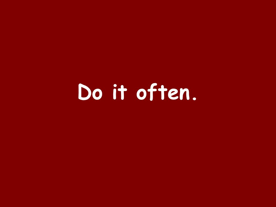 Do it often.