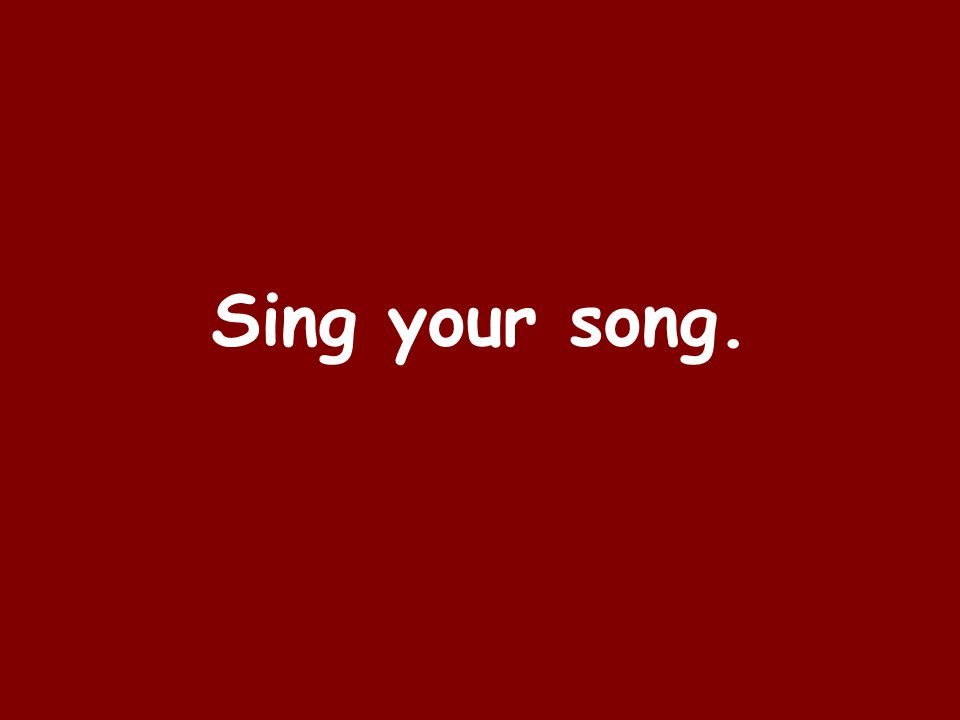 Sing your song.