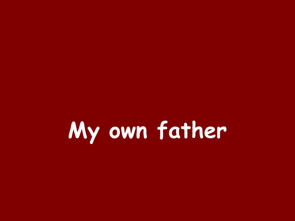 My own father
