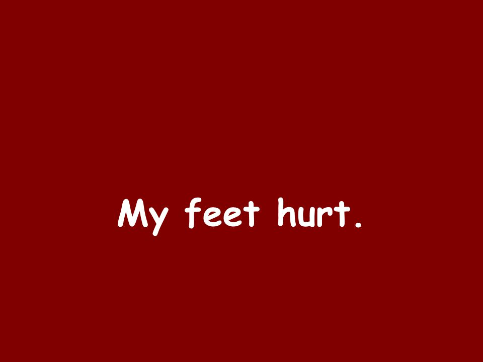 My feet hurt.