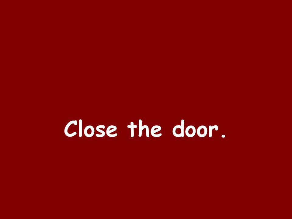 Close the door.