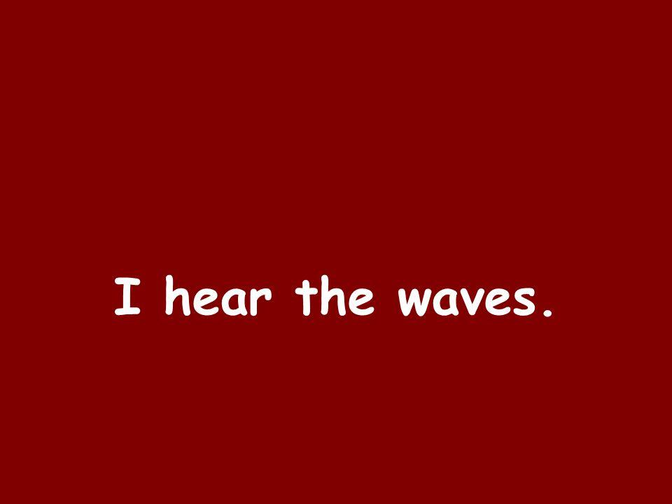 I hear the waves.