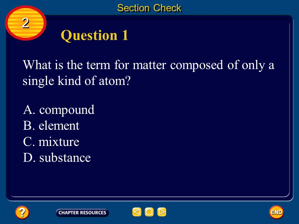 Section Check 2. Question 1. What is the term for matter composed of only a single kind of atom A. compound.