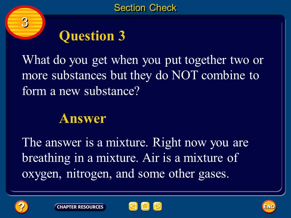 Section Check 3. Question 3. What do you get when you put together two or more substances but they do NOT combine to form a new substance