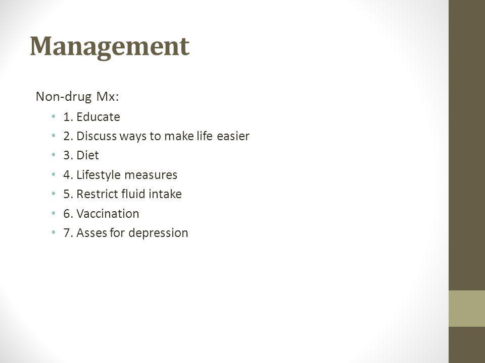 Management Non-drug Mx: 1. Educate 2. Discuss ways to make life easier