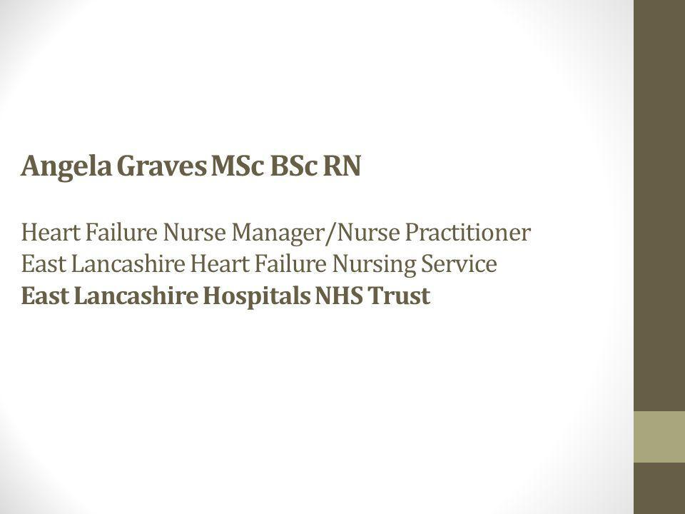 Angela Graves MSc BSc RN Heart Failure Nurse Manager/Nurse Practitioner East Lancashire Heart Failure Nursing Service East Lancashire Hospitals NHS Trust