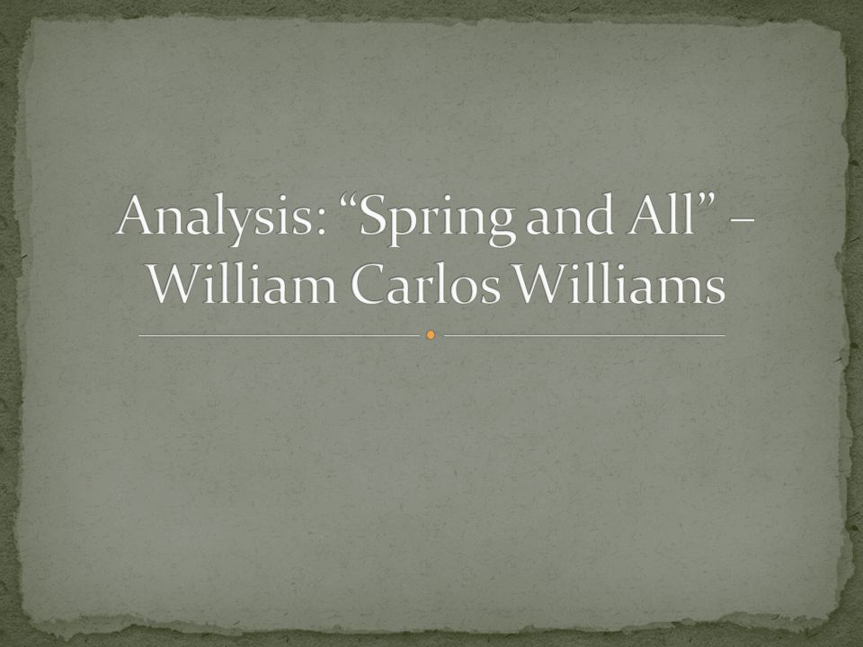 """spring and all william carlos williams """"spring and all"""" by william carlos williams doesn't have any type of rhyme or meter going on but it does hold a structure it's a short poem with brief stanzas filled with many, yet simple images."""