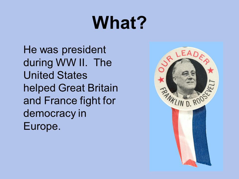 What. He was president during WW II.