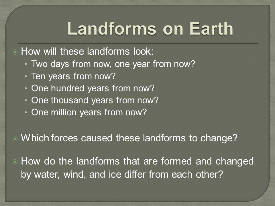 Landforms on Earth How will these landforms look: