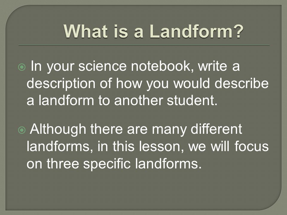 What is a Landform In your science notebook, write a description of how you would describe a landform to another student.