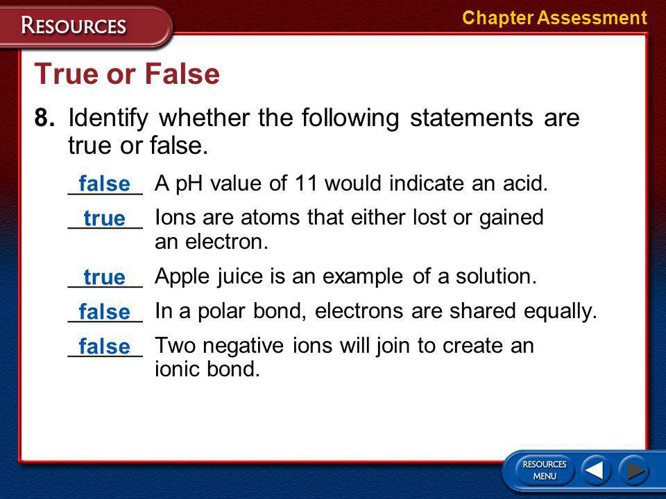 Chapter Assessment True or False. 8. Identify whether the following statements are true or false. ______ A pH value of 11 would indicate an acid.