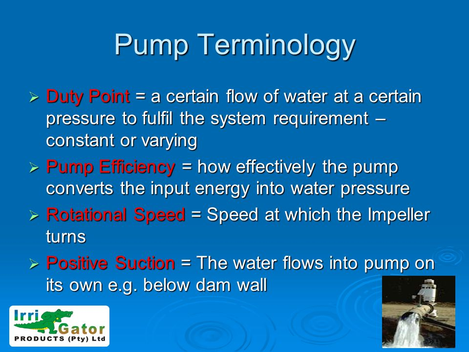 Pump Terminology Duty Point = a certain flow of water at a certain pressure to fulfil the system requirement – constant or varying.