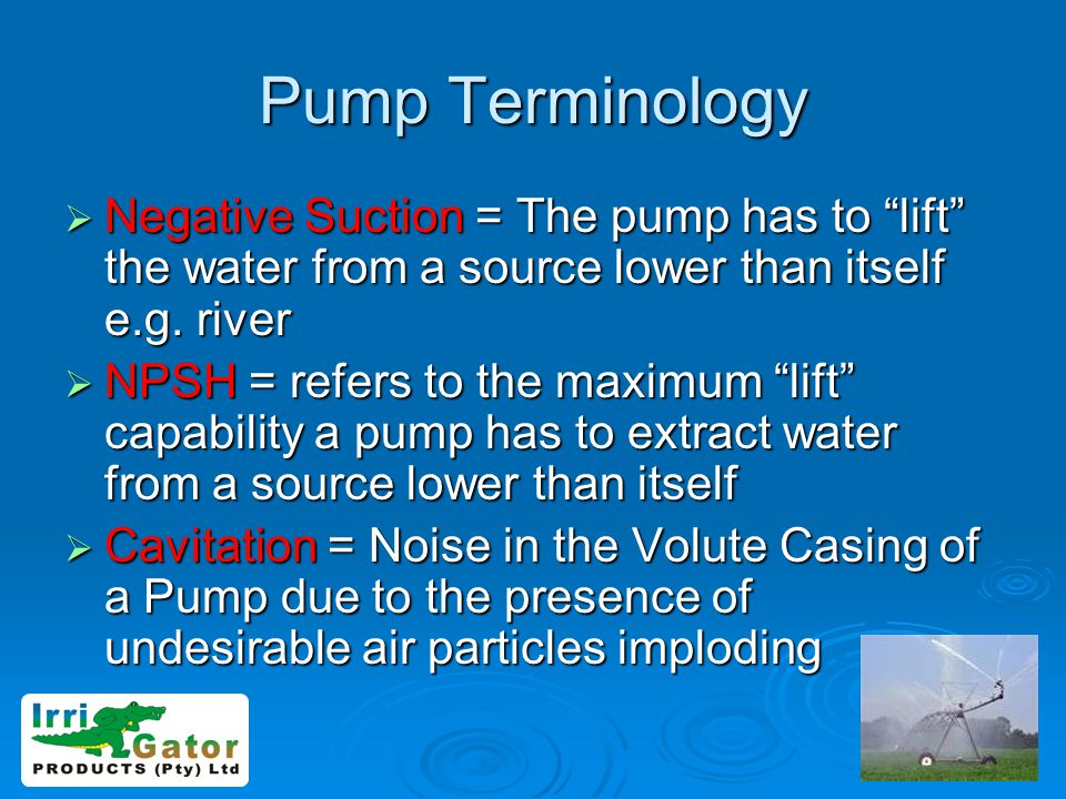 Pump Terminology Negative Suction = The pump has to lift the water from a source lower than itself e.g. river.