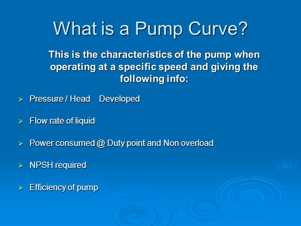 What is a Pump Curve This is the characteristics of the pump when operating at a specific speed and giving the following info: