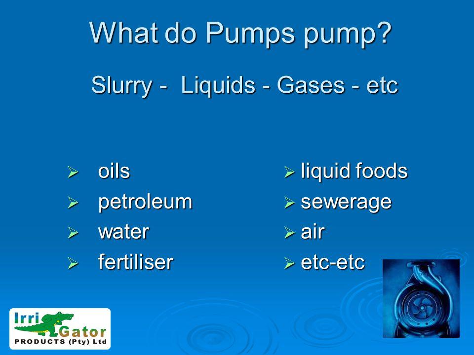 What do Pumps pump Slurry - Liquids - Gases - etc