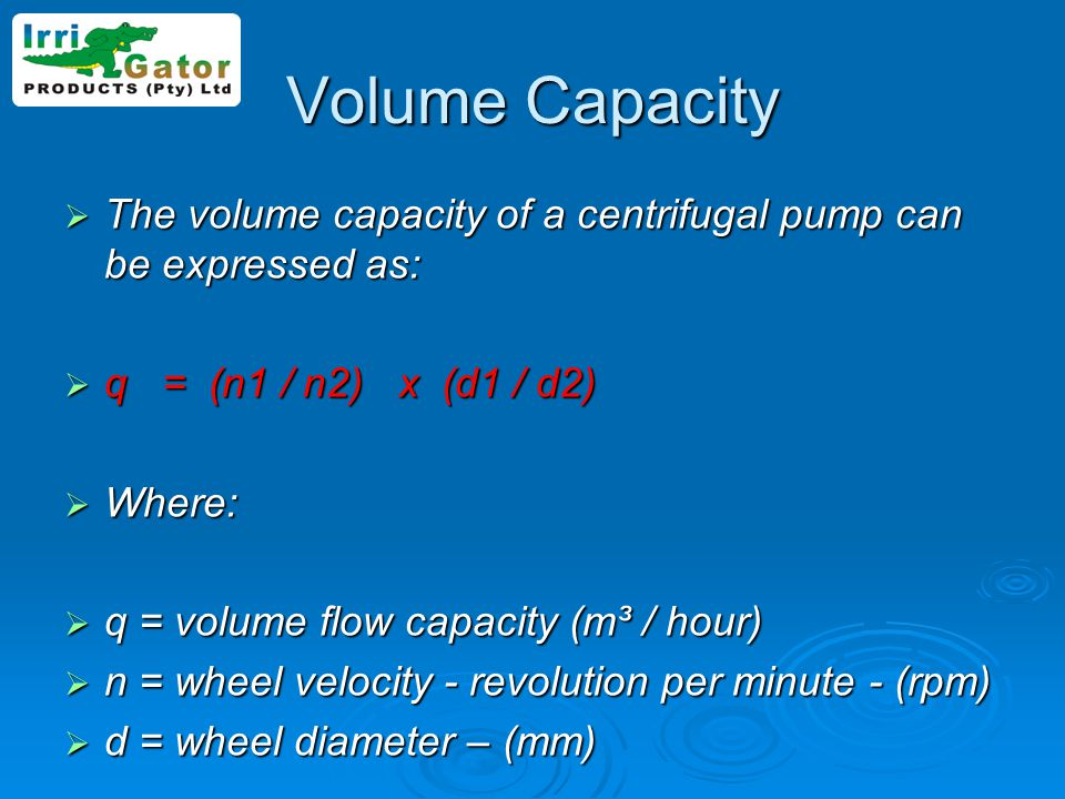 Volume Capacity The volume capacity of a centrifugal pump can be expressed as: q = (n1 / n2) x (d1 / d2)