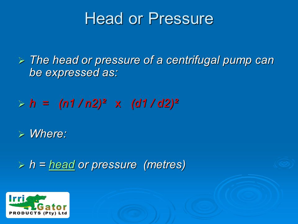 Head or Pressure The head or pressure of a centrifugal pump can be expressed as: h = (n1 / n2)² x (d1 / d2)²
