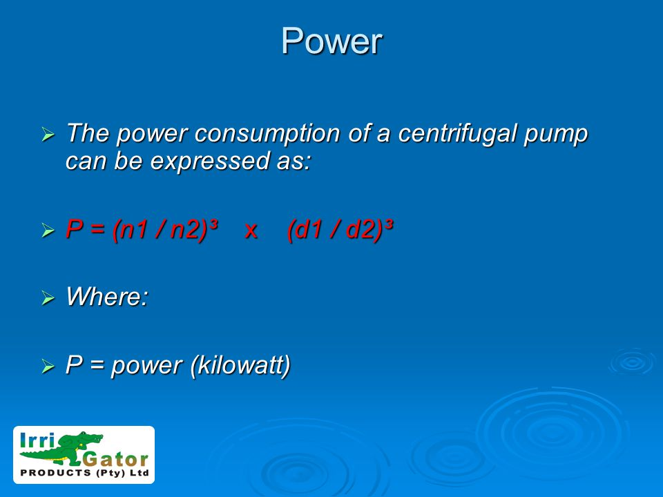 Power The power consumption of a centrifugal pump can be expressed as: