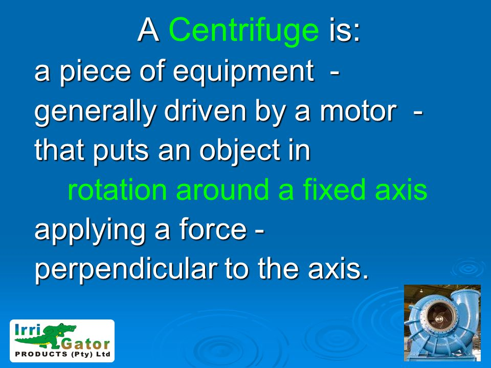 A Centrifuge is: a piece of equipment - generally driven by a motor -