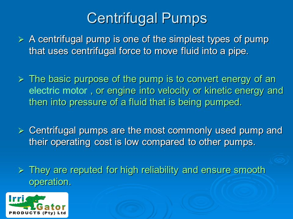 Centrifugal Pumps A centrifugal pump is one of the simplest types of pump that uses centrifugal force to move fluid into a pipe.