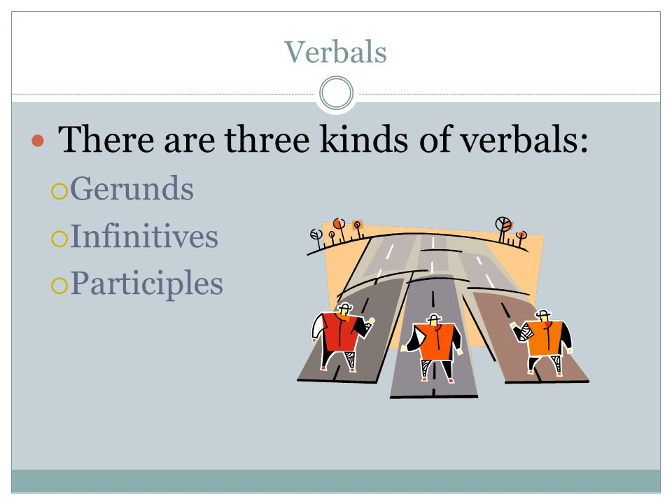There are three kinds of verbals: