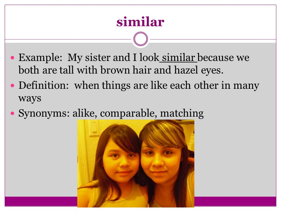 similar Example: My sister and I look similar because we both are tall with brown hair and hazel eyes.