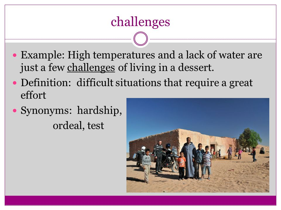 challenges Example: High temperatures and a lack of water are just a few challenges of living in a dessert.