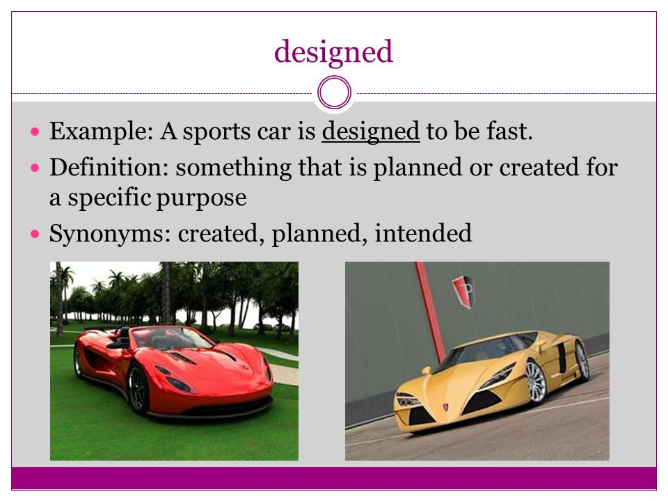 designed Example: A sports car is designed to be fast.