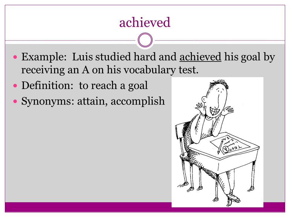 achieved Example: Luis studied hard and achieved his goal by receiving an A on his vocabulary test.