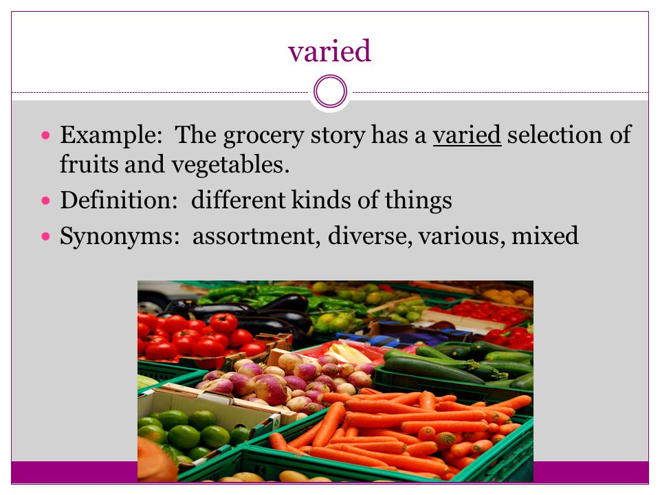 varied Example: The grocery story has a varied selection of fruits and vegetables. Definition: different kinds of things.