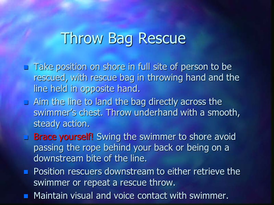 Throw Bag Rescue Take position on shore in full site of person to be rescued, with rescue bag in throwing hand and the line held in opposite hand.