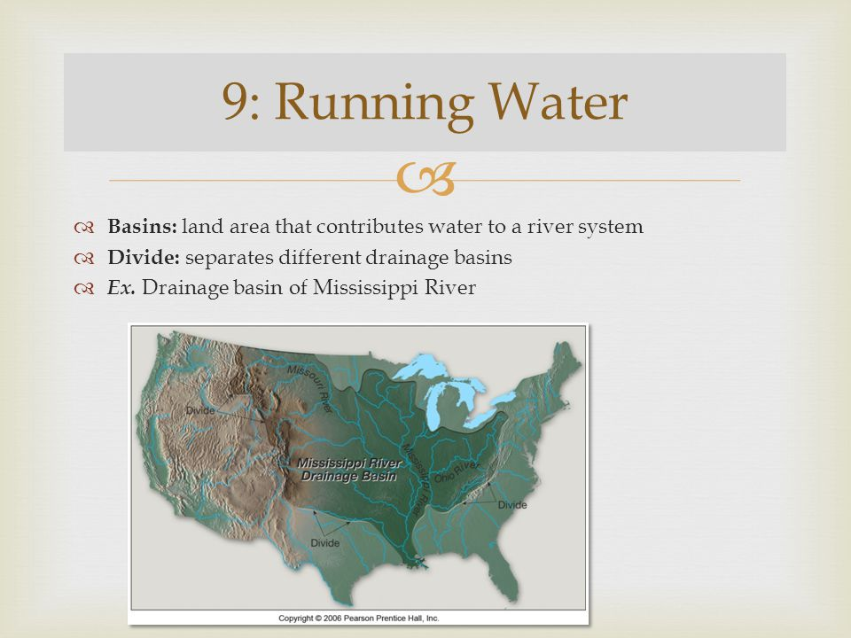 9: Running Water Basins: land area that contributes water to a river system. Divide: separates different drainage basins.