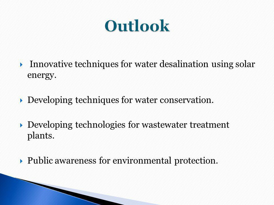 Outlook Innovative techniques for water desalination using solar energy. Developing techniques for water conservation.