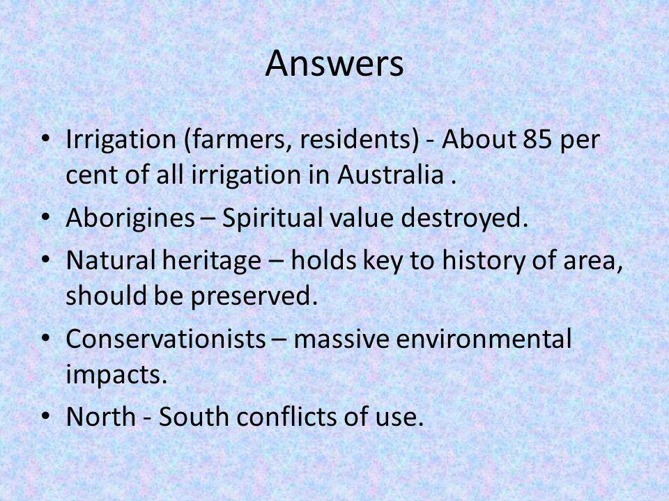 Answers Irrigation (farmers, residents) - About 85 per cent of all irrigation in Australia . Aborigines – Spiritual value destroyed.