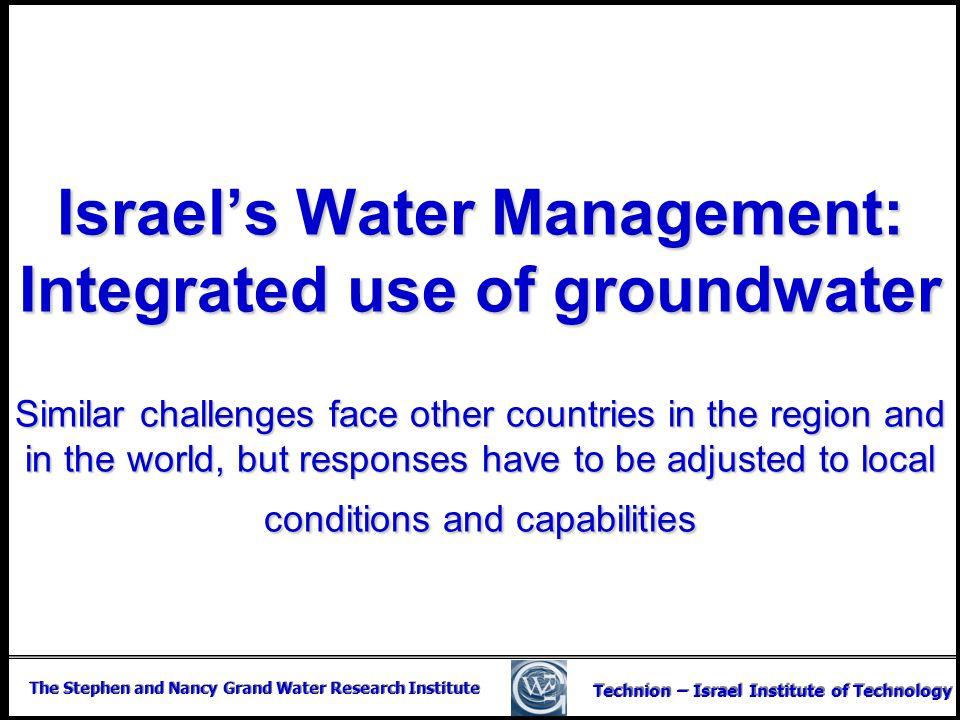 Israel's Water Management: Integrated use of groundwater Similar challenges face other countries in the region and in the world, but responses have to be adjusted to local conditions and capabilities