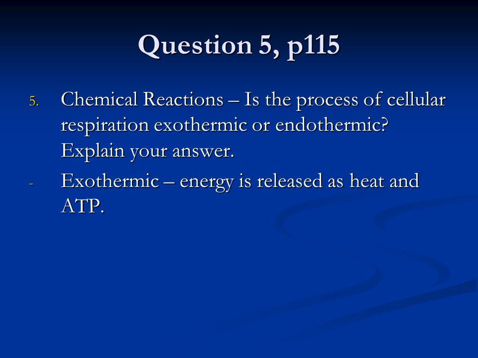 Question 5, p115 Chemical Reactions – Is the process of cellular respiration exothermic or endothermic Explain your answer.