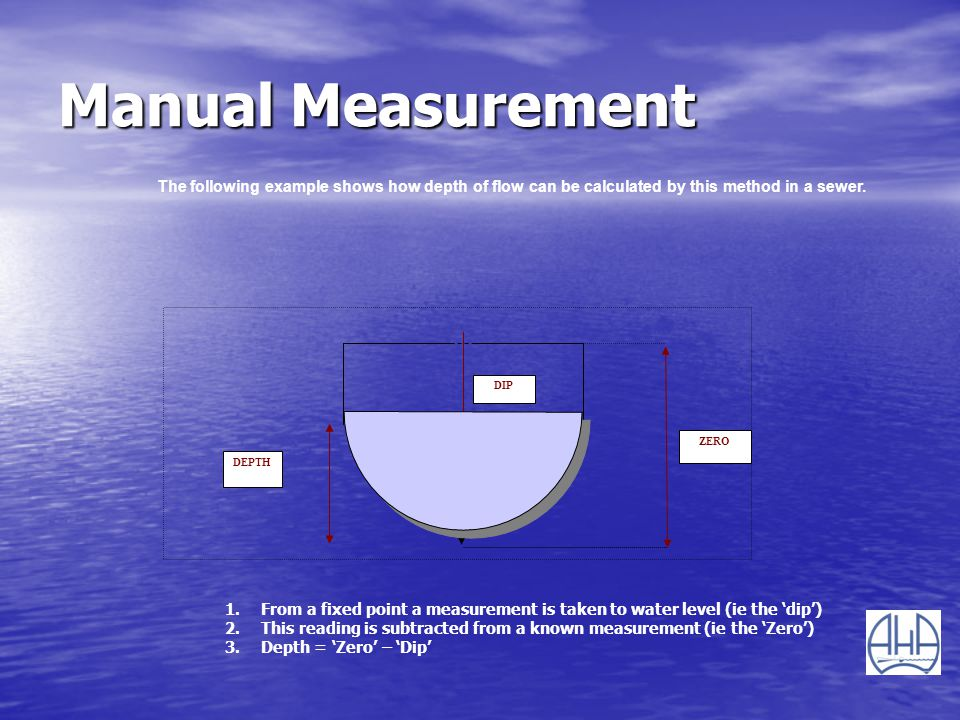 Manual Measurement The following example shows how depth of flow can be calculated by this method in a sewer.
