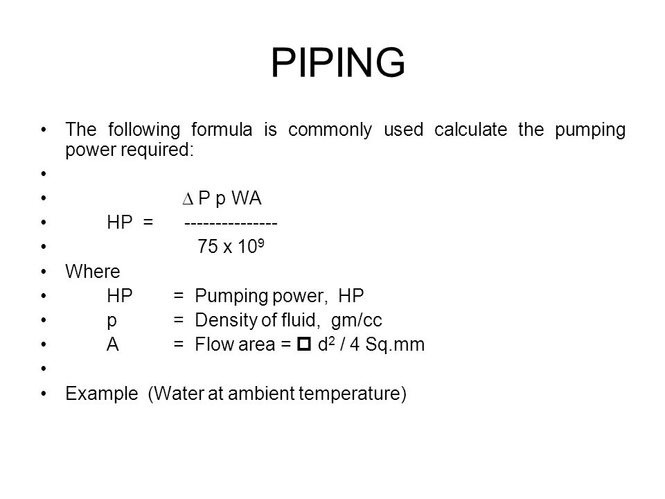 PIPING The following formula is commonly used calculate the pumping power required:  P p WA. HP = ---------------