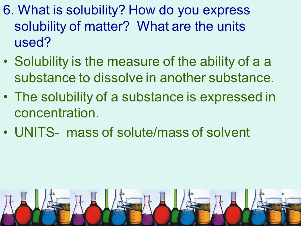 6. What is solubility. How do you express solubility of matter
