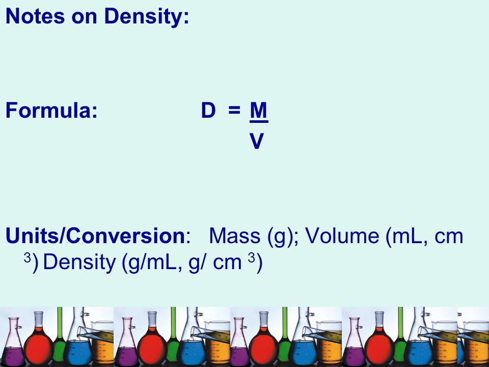 Notes on Density: Formula: D = M. V.