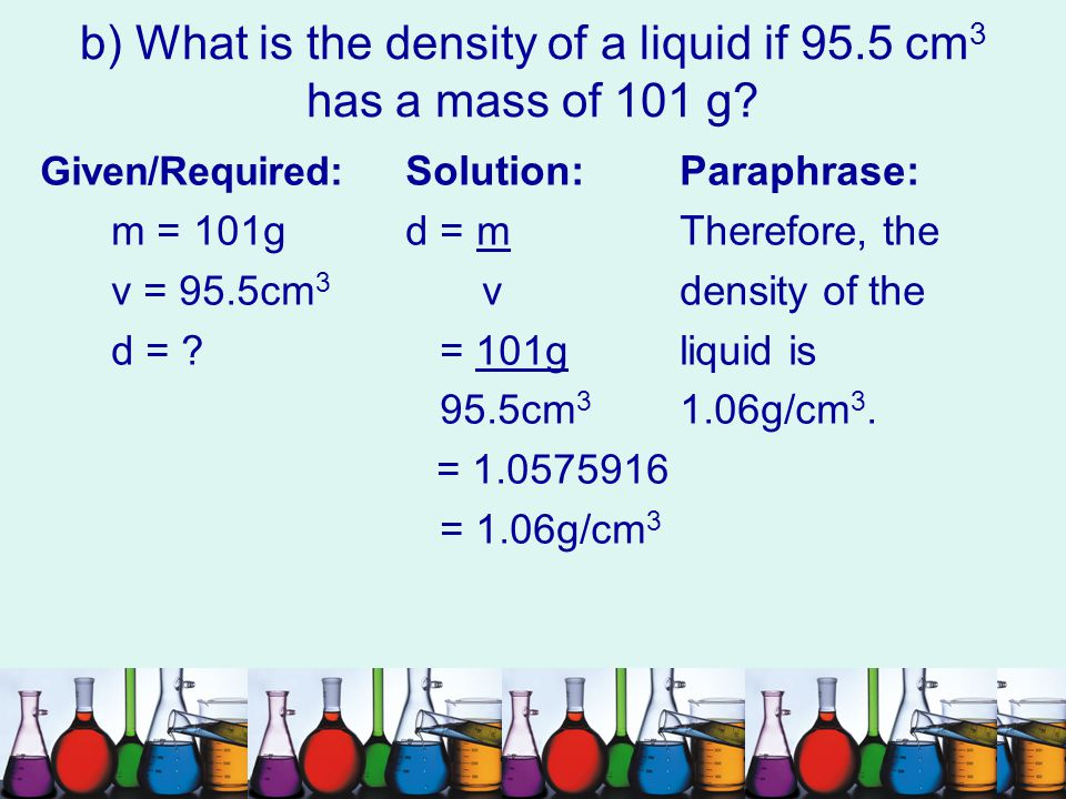 b) What is the density of a liquid if 95.5 cm3 has a mass of 101 g