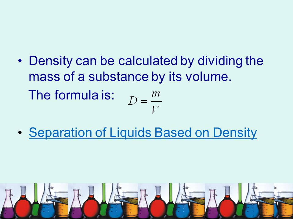 Density can be calculated by dividing the mass of a substance by its volume.